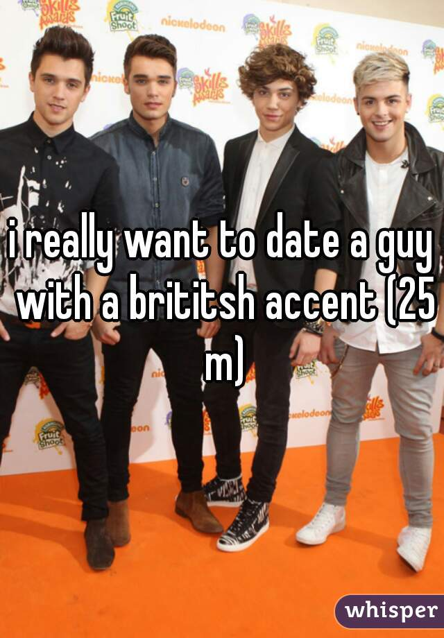 i really want to date a guy with a brititsh accent (25 m)