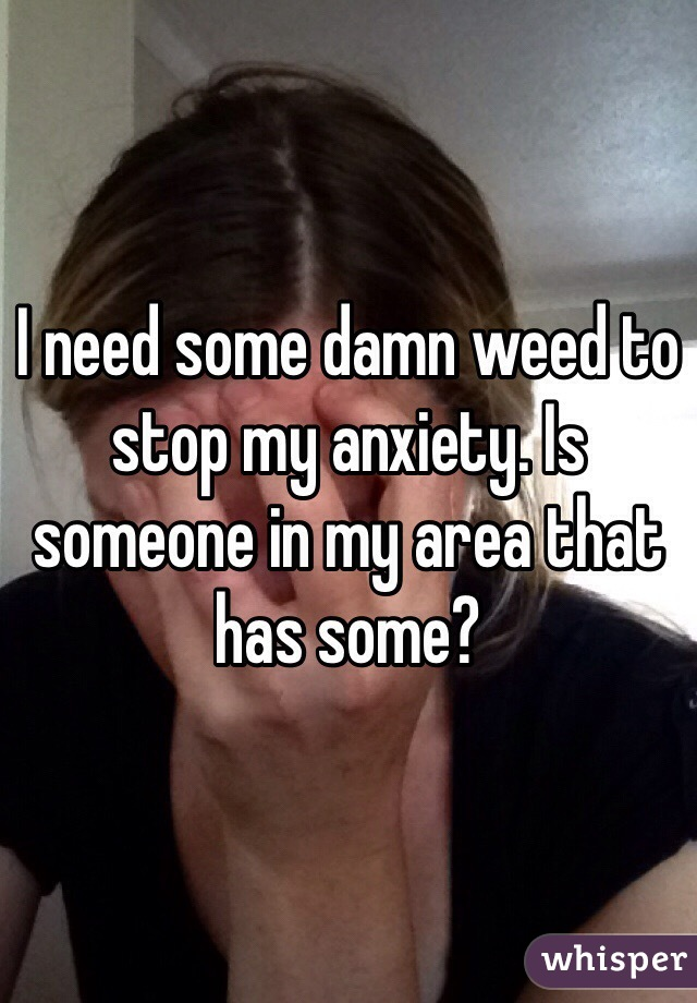 I need some damn weed to stop my anxiety. Is someone in my area that has some?
