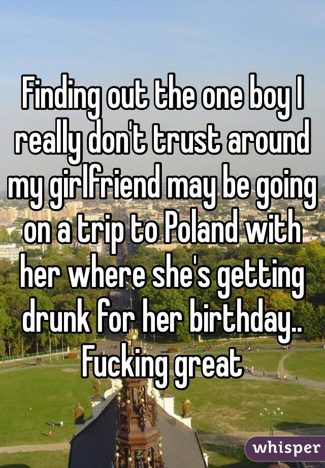 Finding out the one boy I really don't trust around my girlfriend may be going on a trip to Poland with her where she's getting drunk for her birthday.. Fucking great