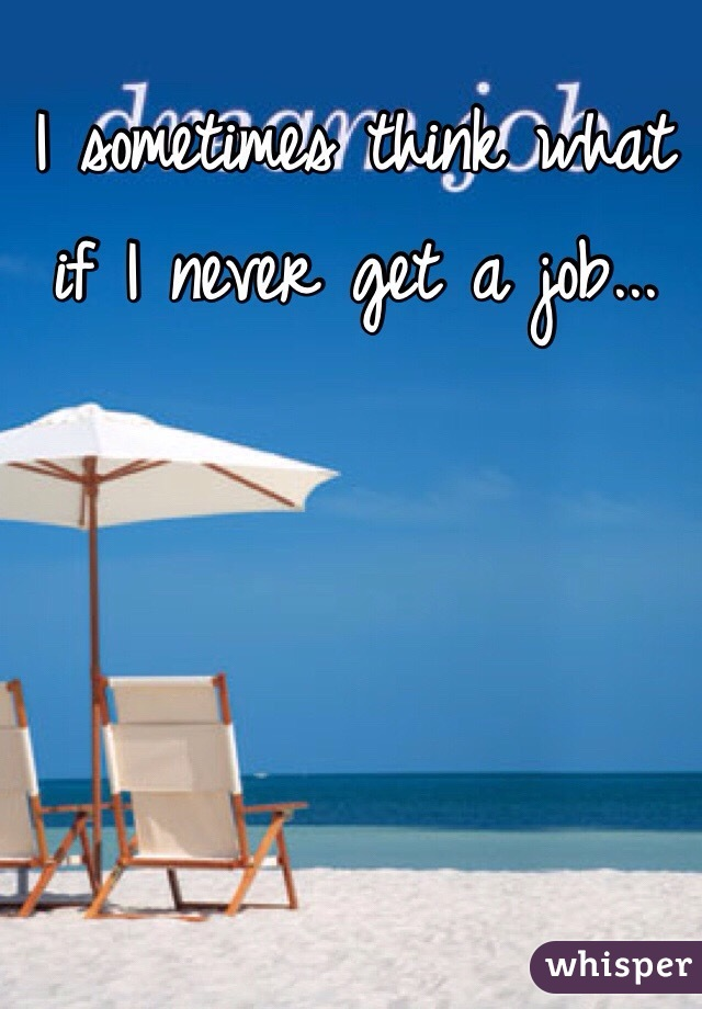 I sometimes think what if I never get a job...