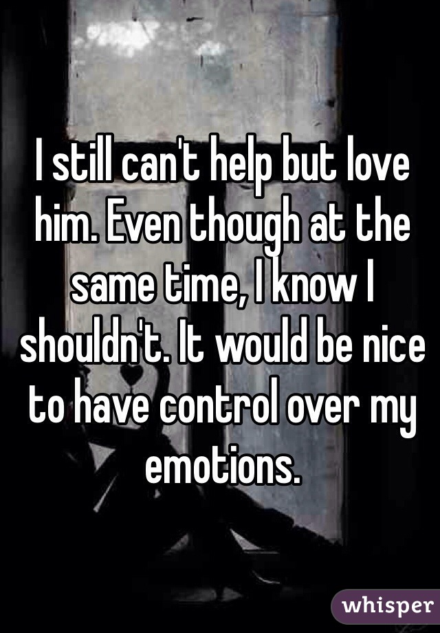 I still can't help but love him. Even though at the same time, I know I shouldn't. It would be nice to have control over my emotions.