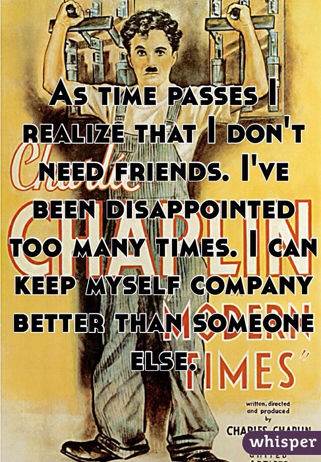As time passes I realize that I don't need friends. I've been disappointed too many times. I can keep myself company better than someone else.