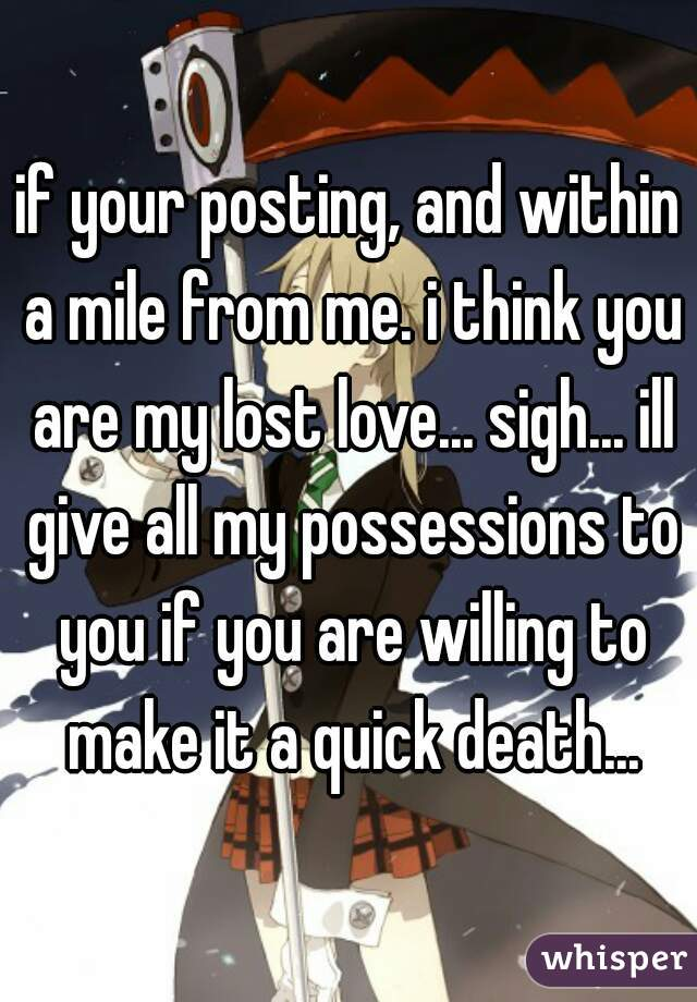 if your posting, and within a mile from me. i think you are my lost love... sigh... ill give all my possessions to you if you are willing to make it a quick death...