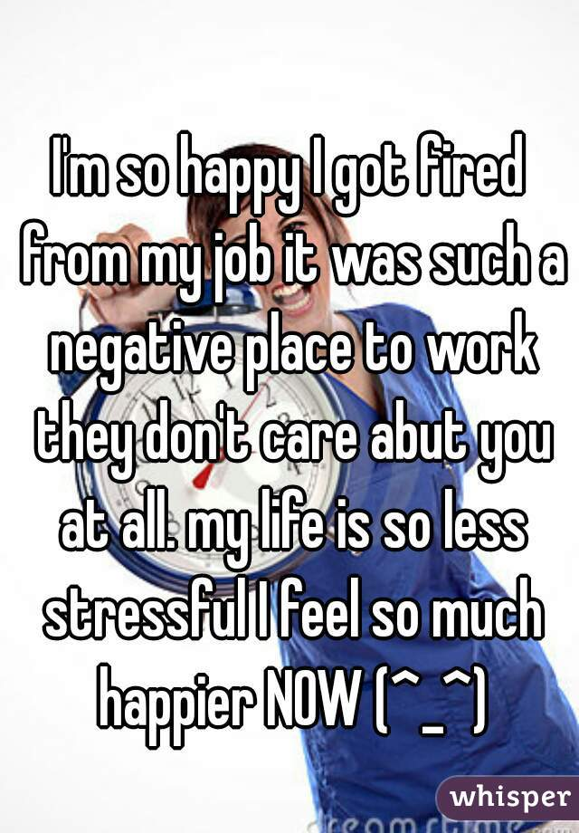 I'm so happy I got fired from my job it was such a negative place to work they don't care abut you at all. my life is so less stressful I feel so much happier NOW (^_^)