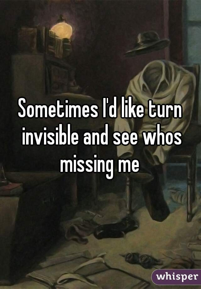 Sometimes I'd like turn invisible and see whos missing me
