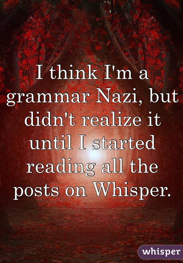 I think I'm a grammar Nazi, but didn't realize it until I started reading all the posts on Whisper.