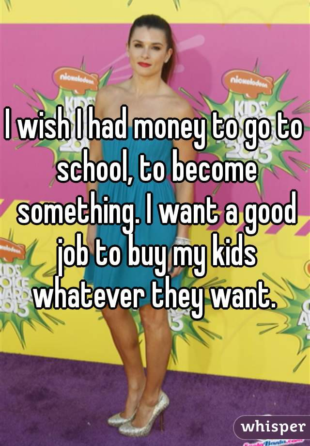 I wish I had money to go to school, to become something. I want a good job to buy my kids whatever they want.