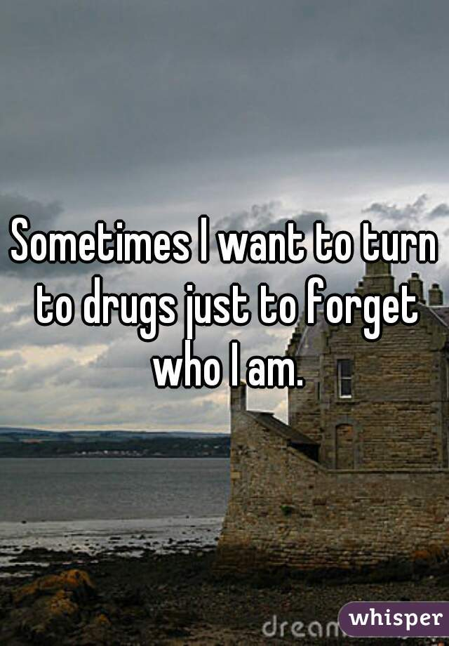 Sometimes I want to turn to drugs just to forget who I am.
