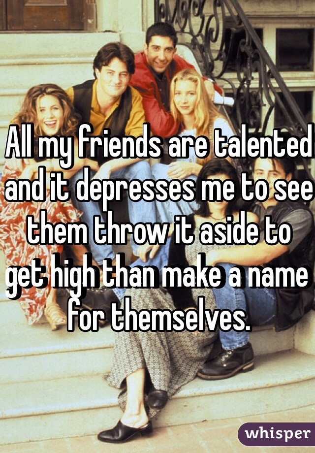 All my friends are talented and it depresses me to see them throw it aside to get high than make a name for themselves.