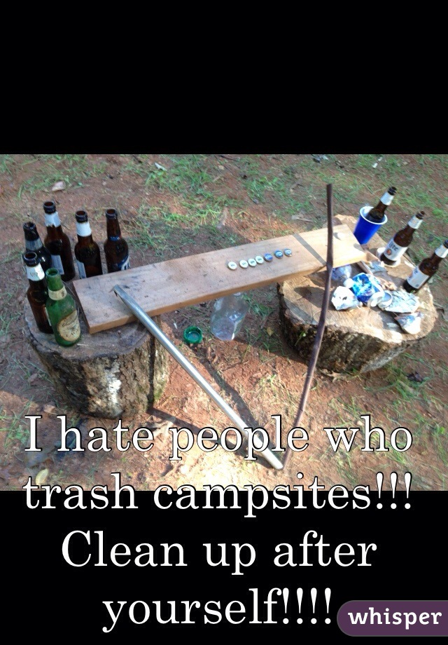 I hate people who trash campsites!!! Clean up after yourself!!!!