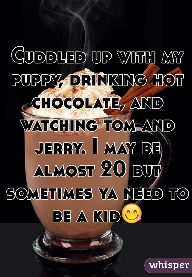 Cuddled up with my puppy, drinking hot chocolate, and watching tom and jerry. I may be almost 20 but sometimes ya need to be a kid😋