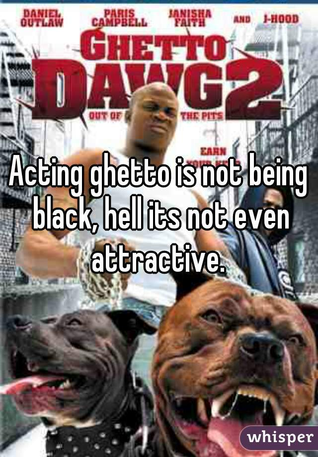 Acting ghetto is not being black, hell its not even attractive.