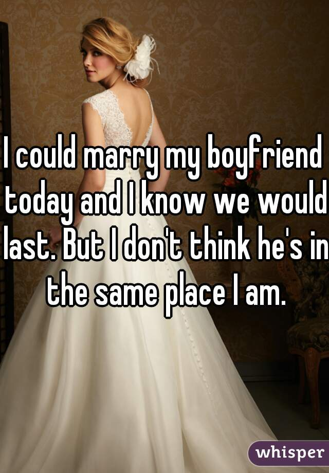 I could marry my boyfriend today and I know we would last. But I don't think he's in the same place I am.