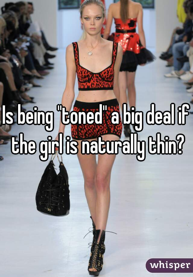 """Is being """"toned"""" a big deal if the girl is naturally thin?"""