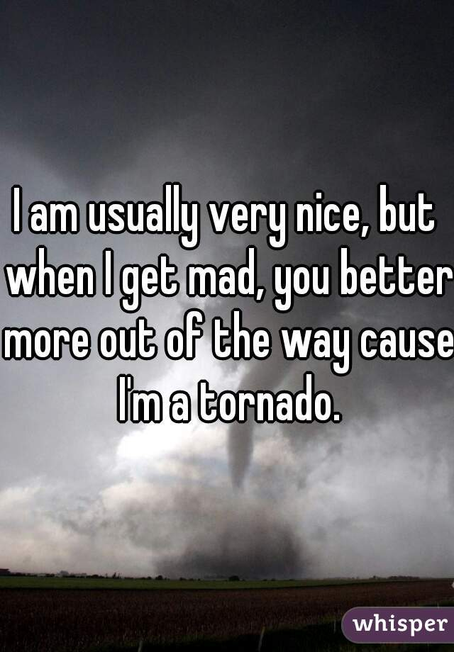 I am usually very nice, but when I get mad, you better more out of the way cause I'm a tornado.