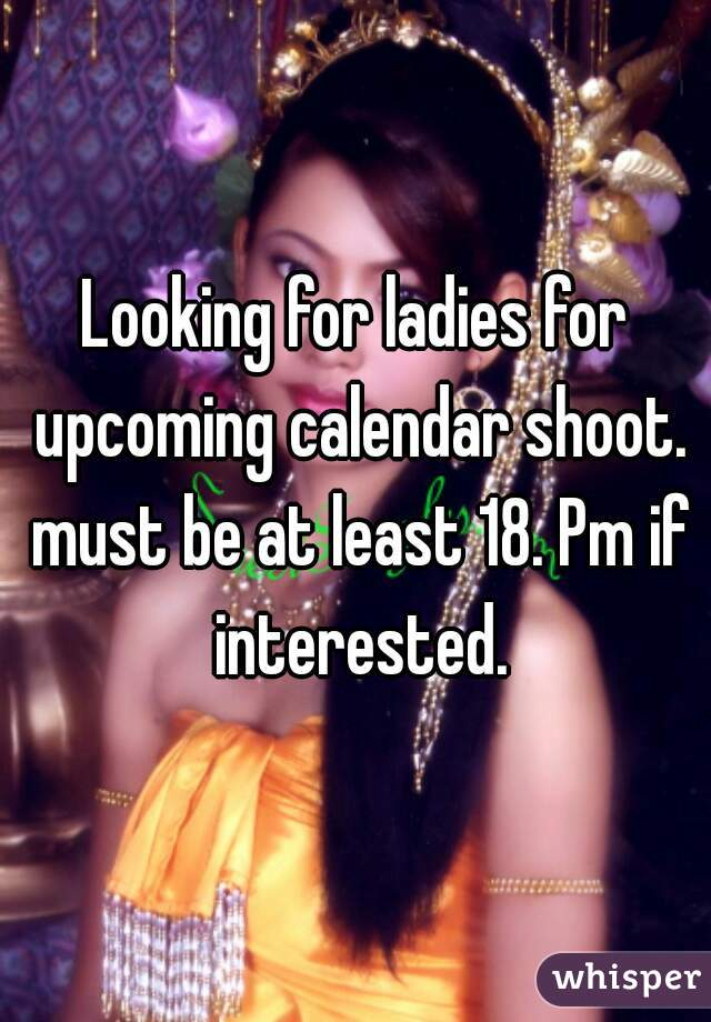 Looking for ladies for upcoming calendar shoot. must be at least 18. Pm if interested.