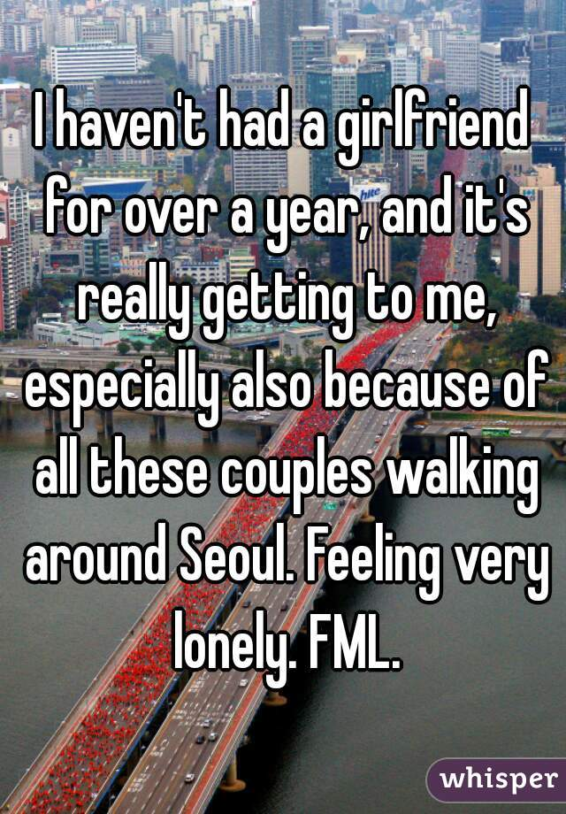 I haven't had a girlfriend for over a year, and it's really getting to me, especially also because of all these couples walking around Seoul. Feeling very lonely. FML.