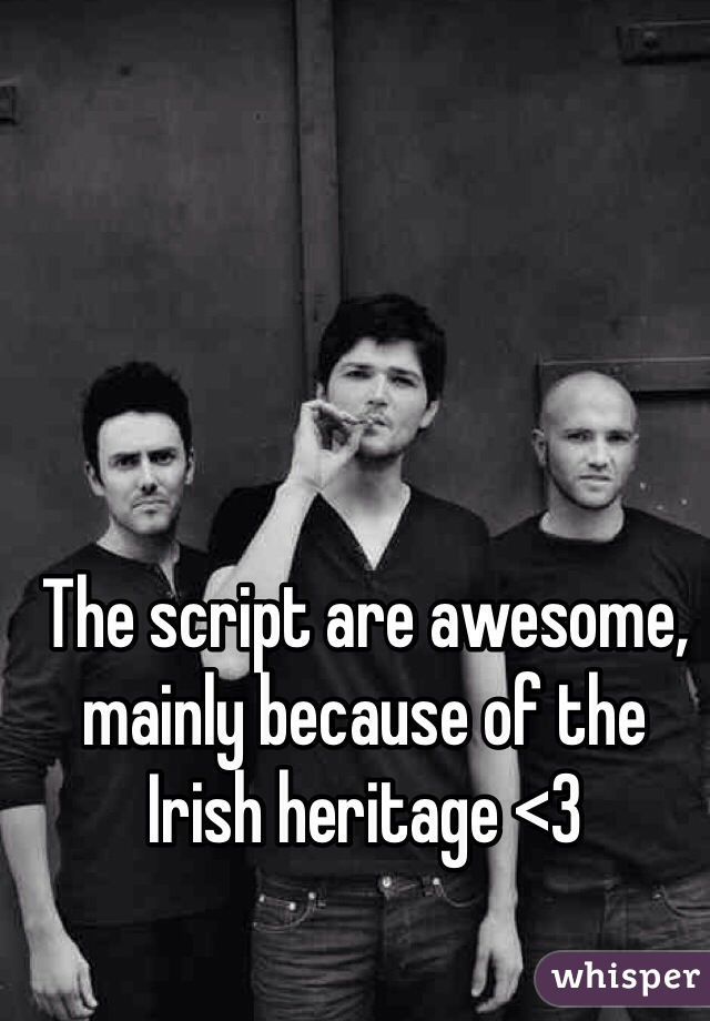 The script are awesome, mainly because of the Irish heritage <3