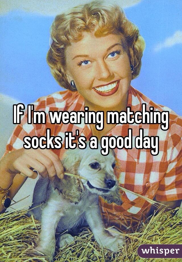 If I'm wearing matching socks it's a good day