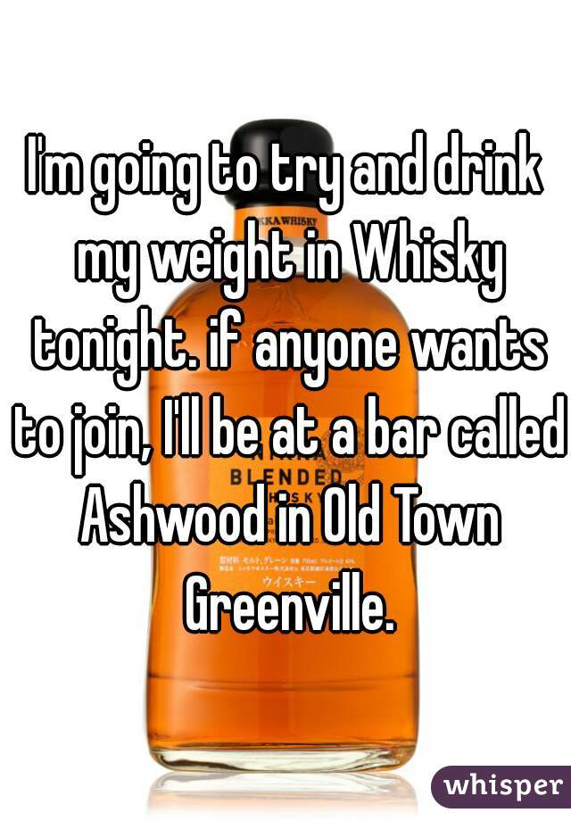 I'm going to try and drink my weight in Whisky tonight. if anyone wants to join, I'll be at a bar called Ashwood in Old Town Greenville.