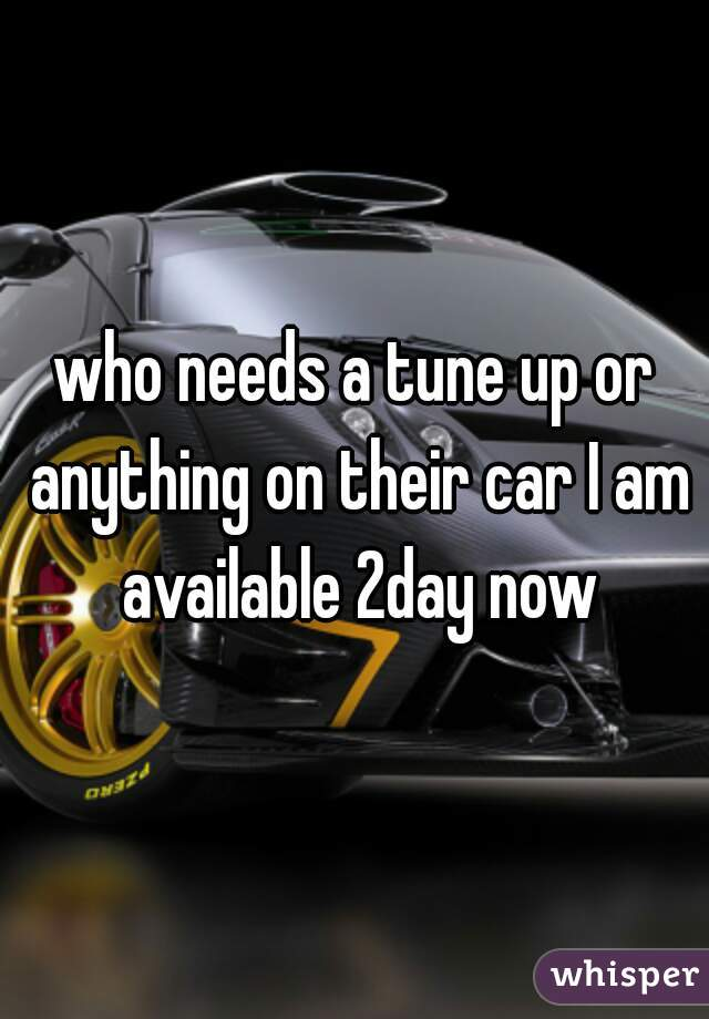 who needs a tune up or anything on their car I am available 2day now