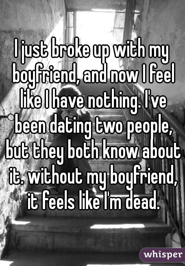 I just broke up with my boyfriend, and now I feel like I have nothing. I've been dating two people, but they both know about it. without my boyfriend, it feels like I'm dead.
