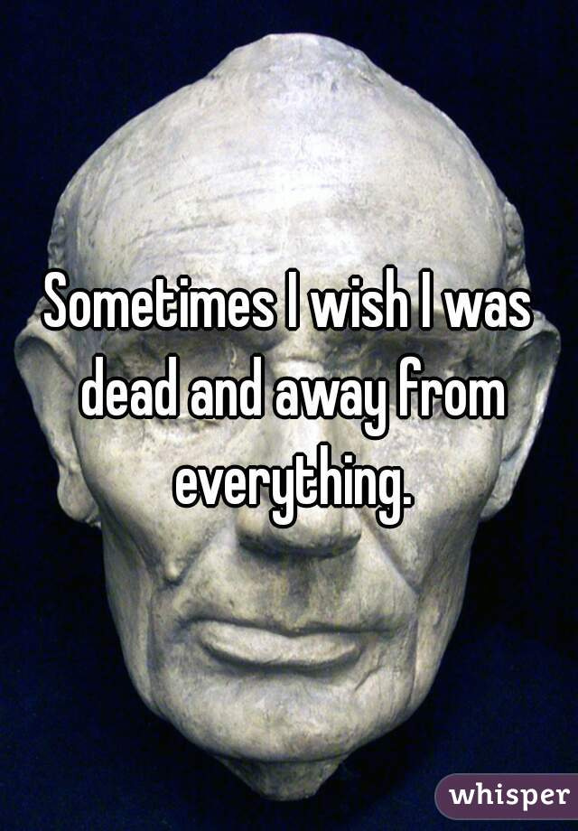 Sometimes I wish I was dead and away from everything.