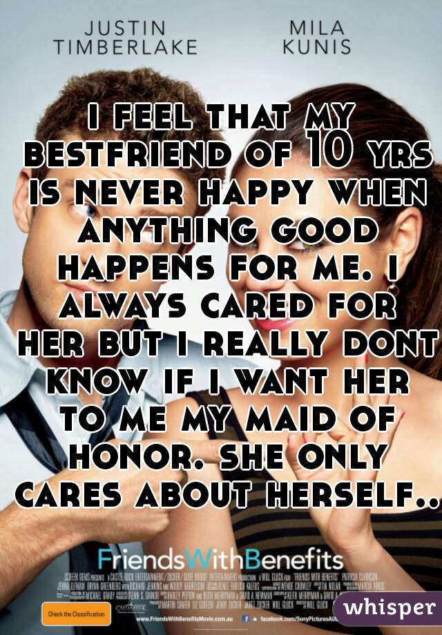 i feel that my bestfriend of 10 yrs is never happy when anything good happens for me. i always cared for her but i really dont know if i want her to me my maid of honor. she only cares about herself..