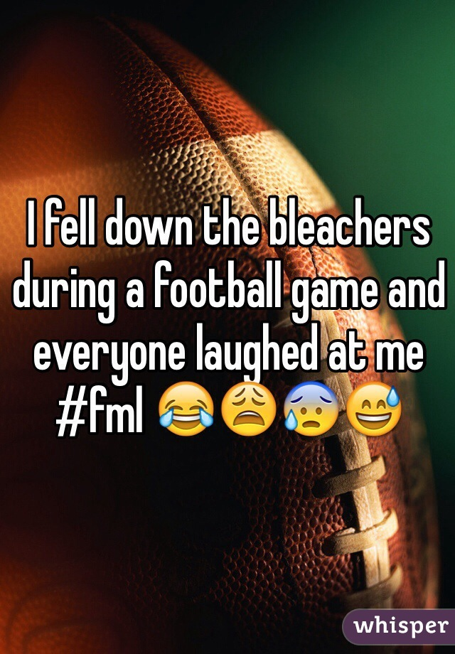 I fell down the bleachers during a football game and everyone laughed at me #fml 😂😩😰😅