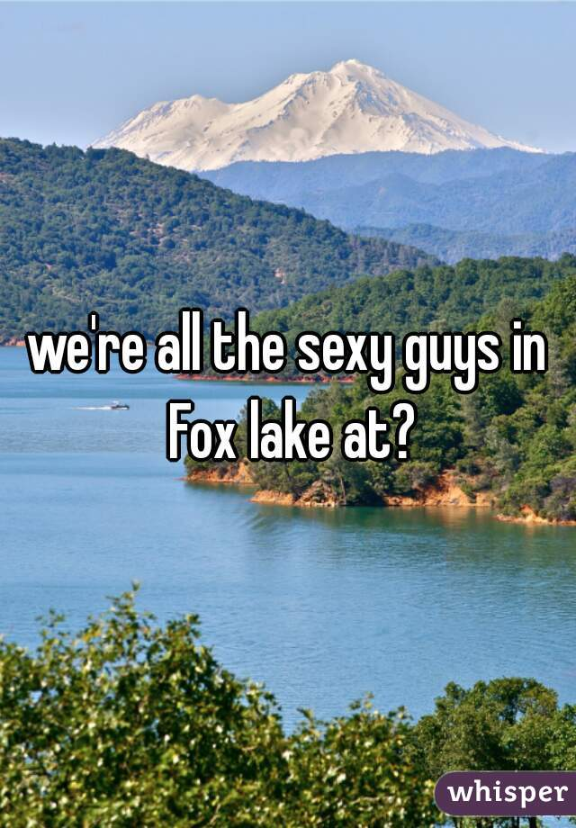 we're all the sexy guys in Fox lake at?