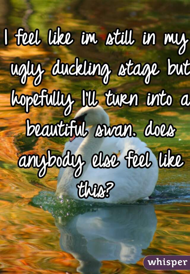 I feel like im still in my ugly duckling stage but hopefully I'll turn into a beautiful swan. does anybody else feel like this?