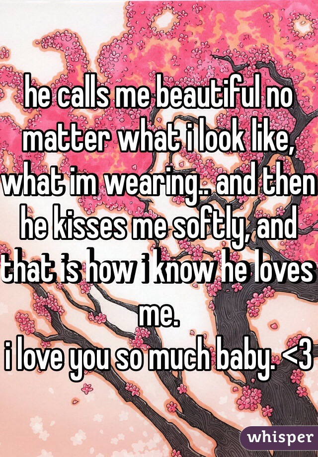he calls me beautiful no matter what i look like, what im wearing.. and then he kisses me softly, and that is how i know he loves me.  i love you so much baby. <3