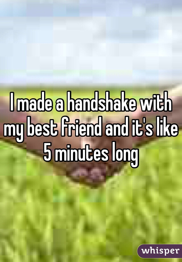 I made a handshake with my best friend and it's like 5 minutes long