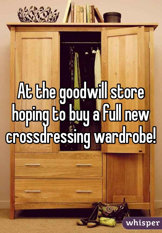At the goodwill store hoping to buy a full new crossdressing wardrobe!