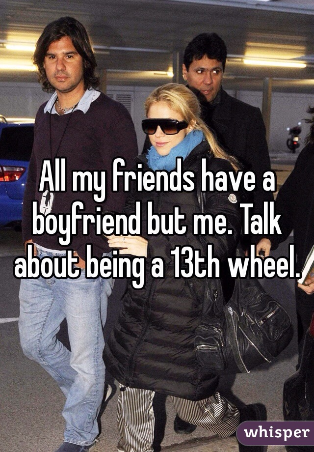 All my friends have a boyfriend but me. Talk about being a 13th wheel.