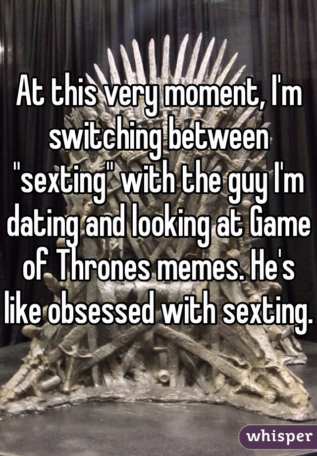 "At this very moment, I'm switching between  ""sexting"" with the guy I'm dating and looking at Game of Thrones memes. He's like obsessed with sexting."