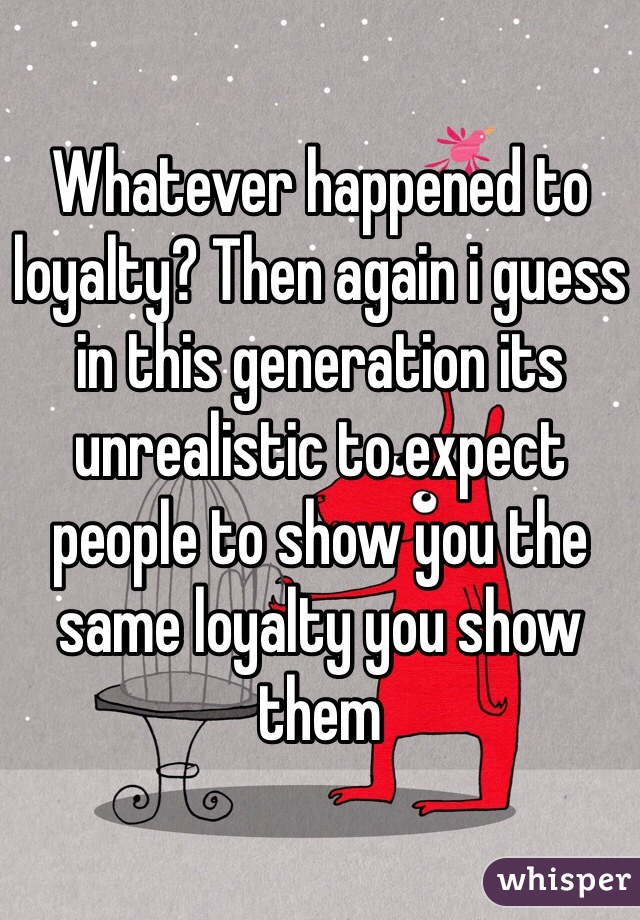 Whatever happened to loyalty? Then again i guess in this generation its unrealistic to expect people to show you the same loyalty you show them