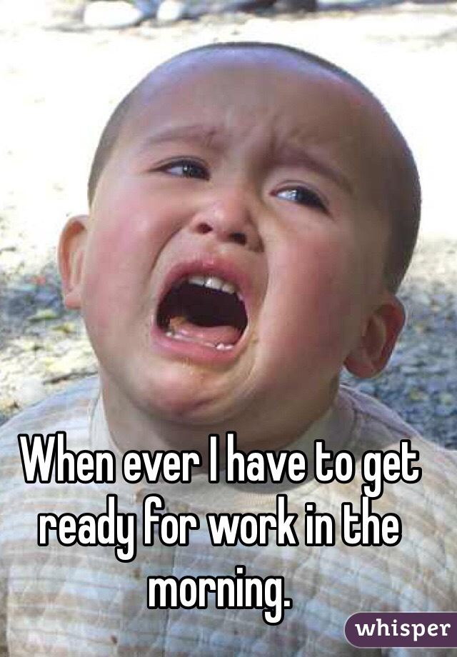 When ever I have to get ready for work in the morning.
