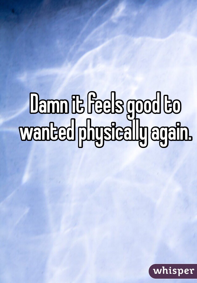 Damn it feels good to wanted physically again.