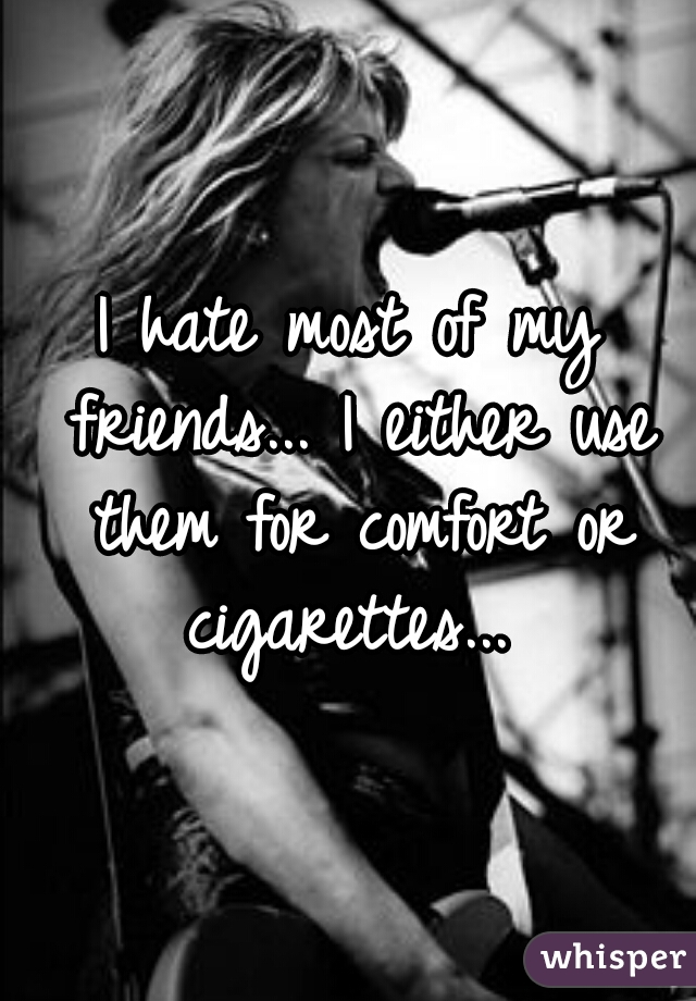 I hate most of my friends... I either use them for comfort or cigarettes...