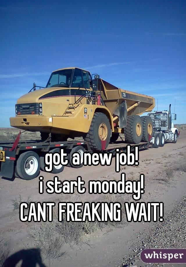 got a new job! i start monday! CANT FREAKING WAIT!