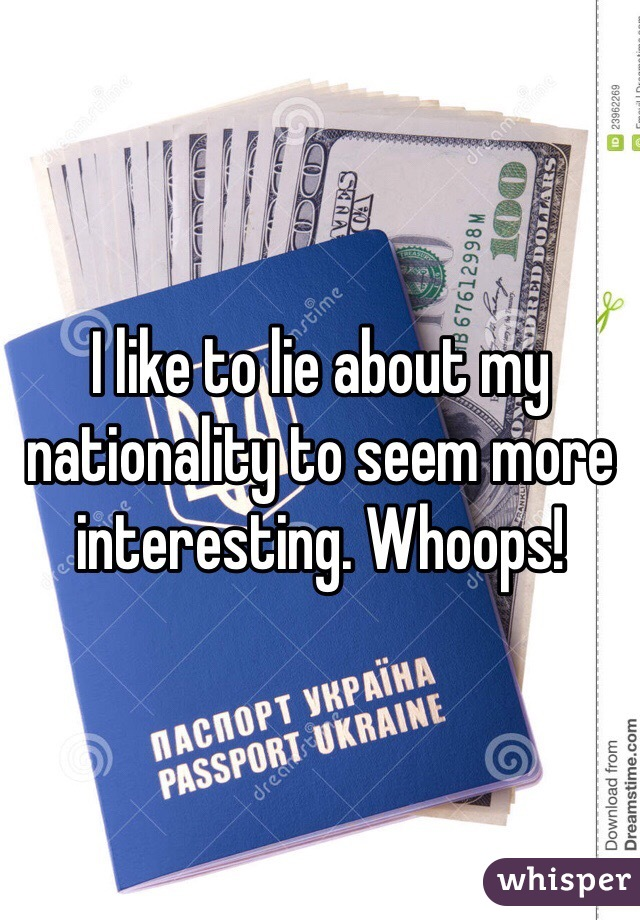 I like to lie about my nationality to seem more interesting. Whoops!
