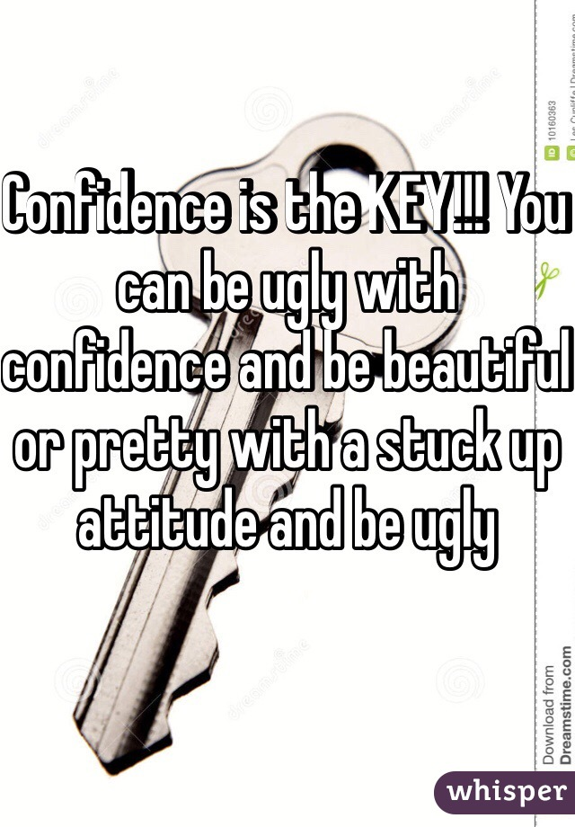 Confidence is the KEY!!! You can be ugly with confidence and be beautiful or pretty with a stuck up attitude and be ugly