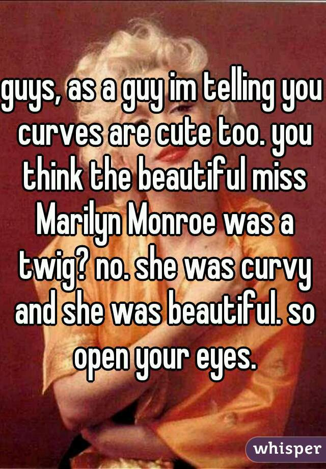 guys, as a guy im telling you curves are cute too. you think the beautiful miss Marilyn Monroe was a twig? no. she was curvy and she was beautiful. so open your eyes.