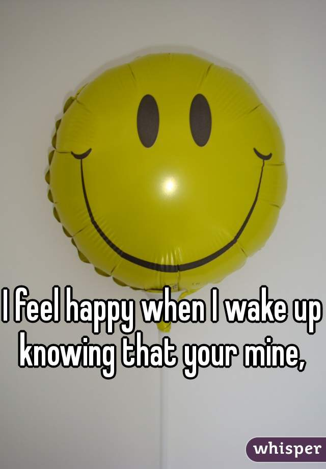 I feel happy when I wake up knowing that your mine,