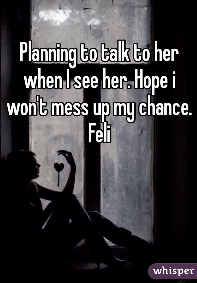 Planning to talk to her when I see her. Hope i won't mess up my chance. Feli