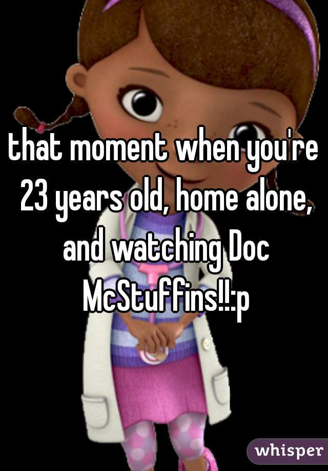 that moment when you're 23 years old, home alone, and watching Doc McStuffins!!:p
