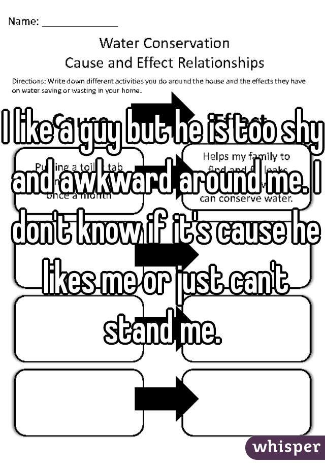 I like a guy but he is too shy and awkward around me. I don't know if it's cause he likes me or just can't stand me.