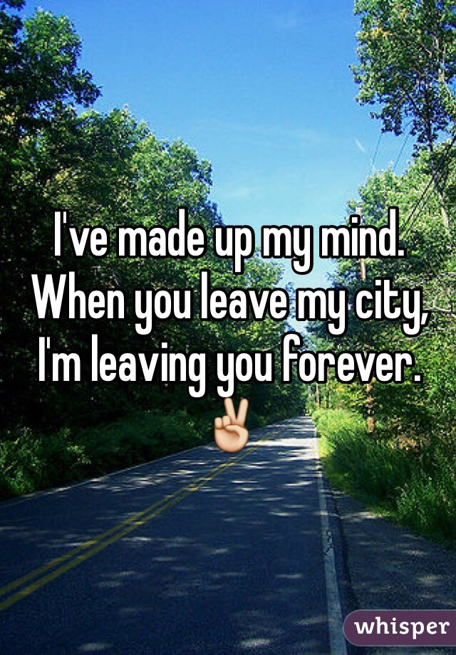I've made up my mind. When you leave my city, I'm leaving you forever. ✌️
