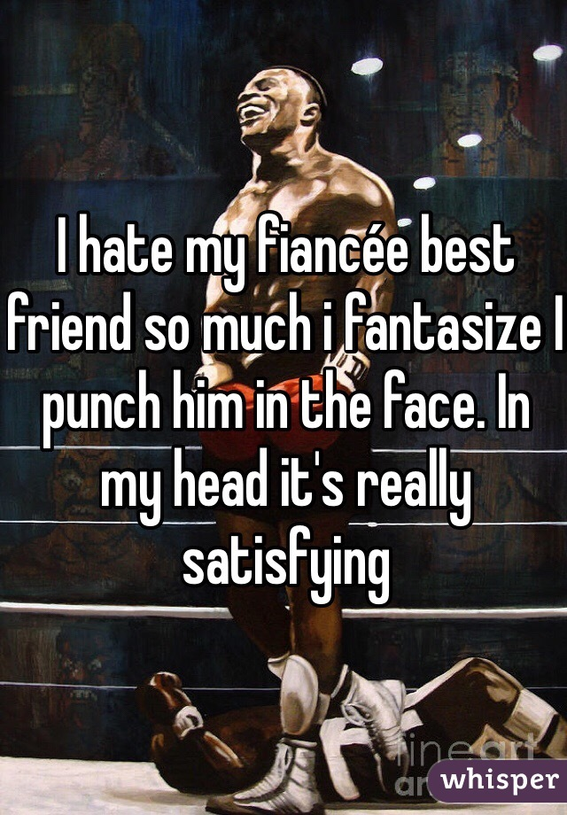 I hate my fiancée best friend so much i fantasize I punch him in the face. In my head it's really satisfying